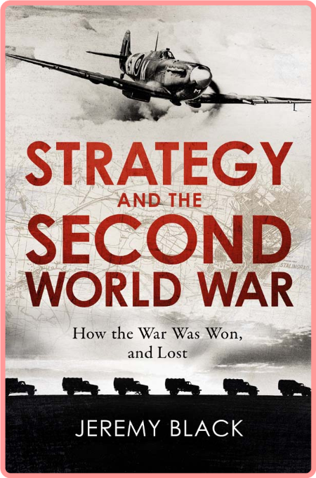 Strategy and the Second World War  How the War was Won, and Lost by Jeremy Black