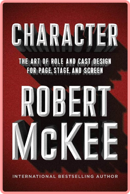 Character  The Art of Role and Cast Design for Page, Stage, and Screen by Robert McKee