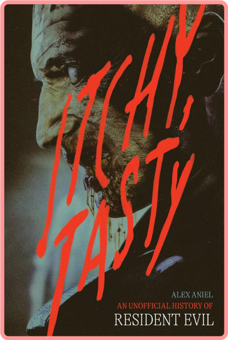 Itchy, Tasty  An Unofficial History of Resident Evil by Alex Aniel