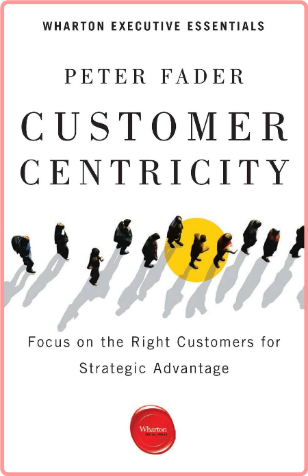 Customer Centricity  Focus on the Right Customers for Strategic Advantage by Peter Fader