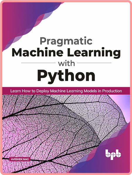 Pragmatic Machine Learning with Python Learn How to Deploy Machine Learning Models in Production