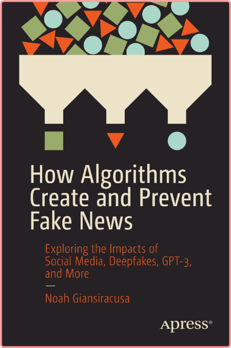 How Algorithms Create and Prevent Fake News Exploring the Impacts of Social Media, Deepfakes, GPT...