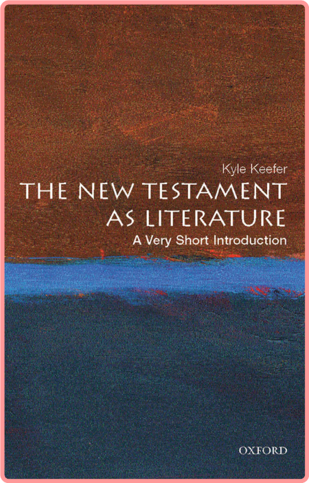 The New Testament as Literature  A Very Short Introduction by Kyle Keefer